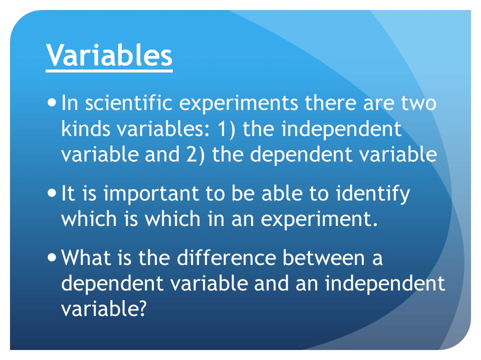 Variables In scientific experiments there are two kinds variables: 1) the independent variable and 2) the dependent variable It is important to be abl