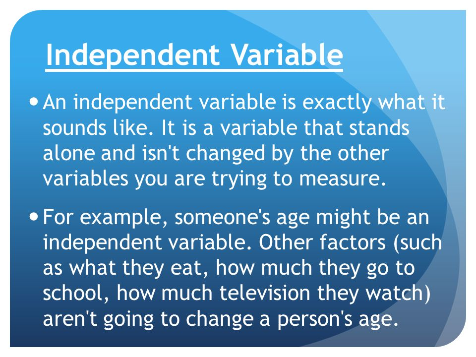 Independent Variable An independent variable is exactly what it sounds like. It is a variable that stands alone and isn't changed by the other variabl