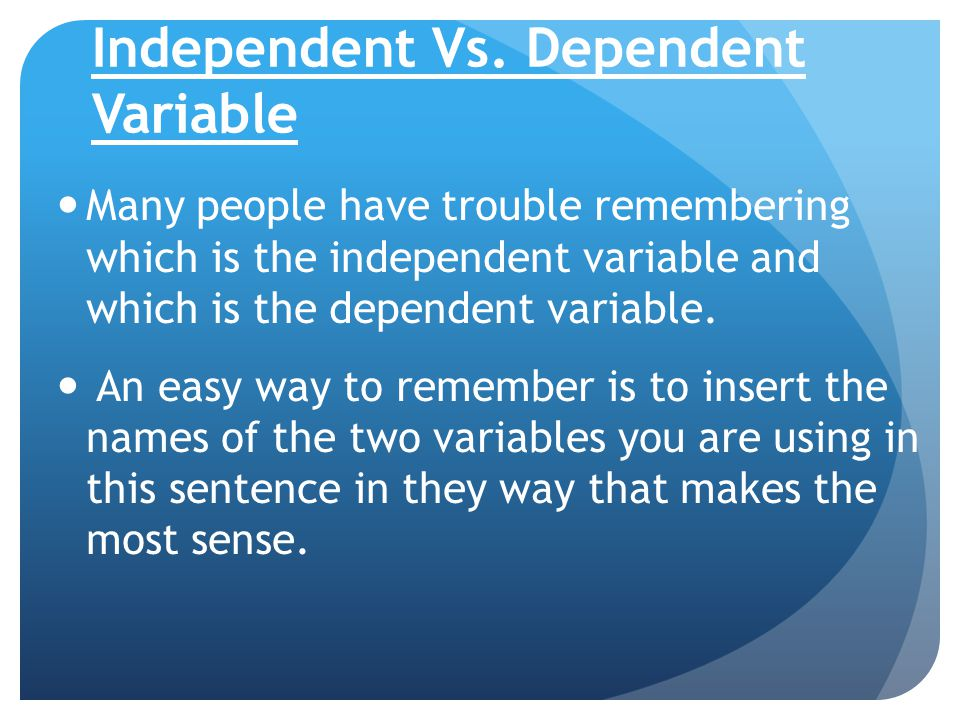 Independent Vs. Dependent Variable Many people have trouble remembering which is the independent variable and which is the dependent variable. An easy