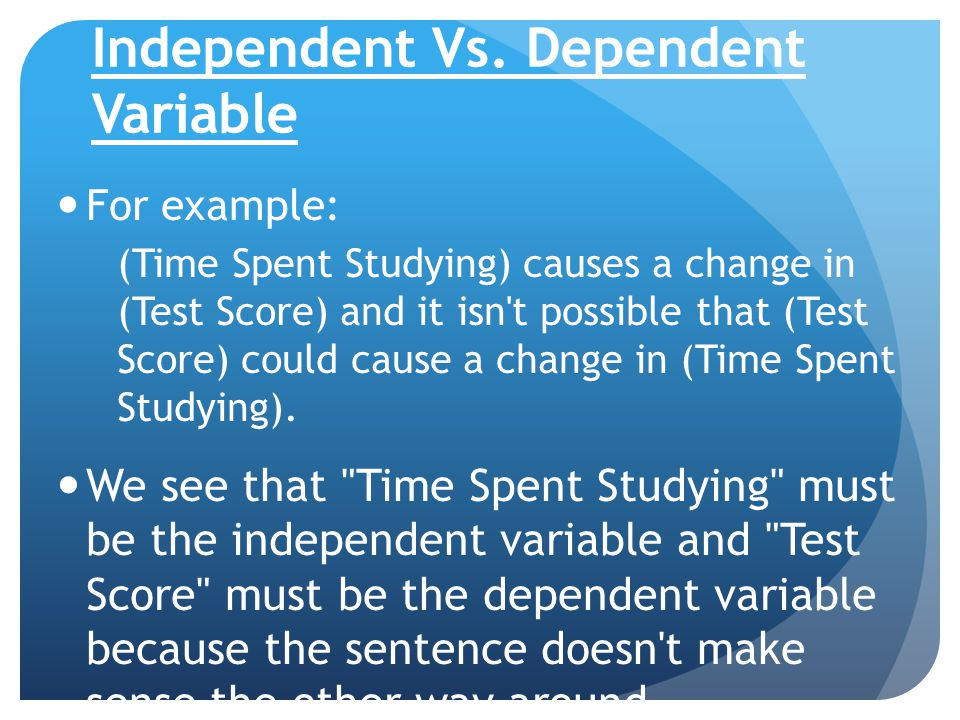 Independent Vs. Dependent Variable For example: (Time Spent Studying) causes a change in (Test Score) and it isn't possible that (Test Score) could ca