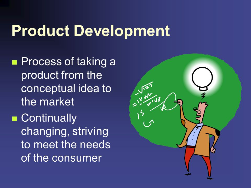 Product Development Process of taking a product from the conceptual idea to the market Continually changing, striving to meet the needs of the consume