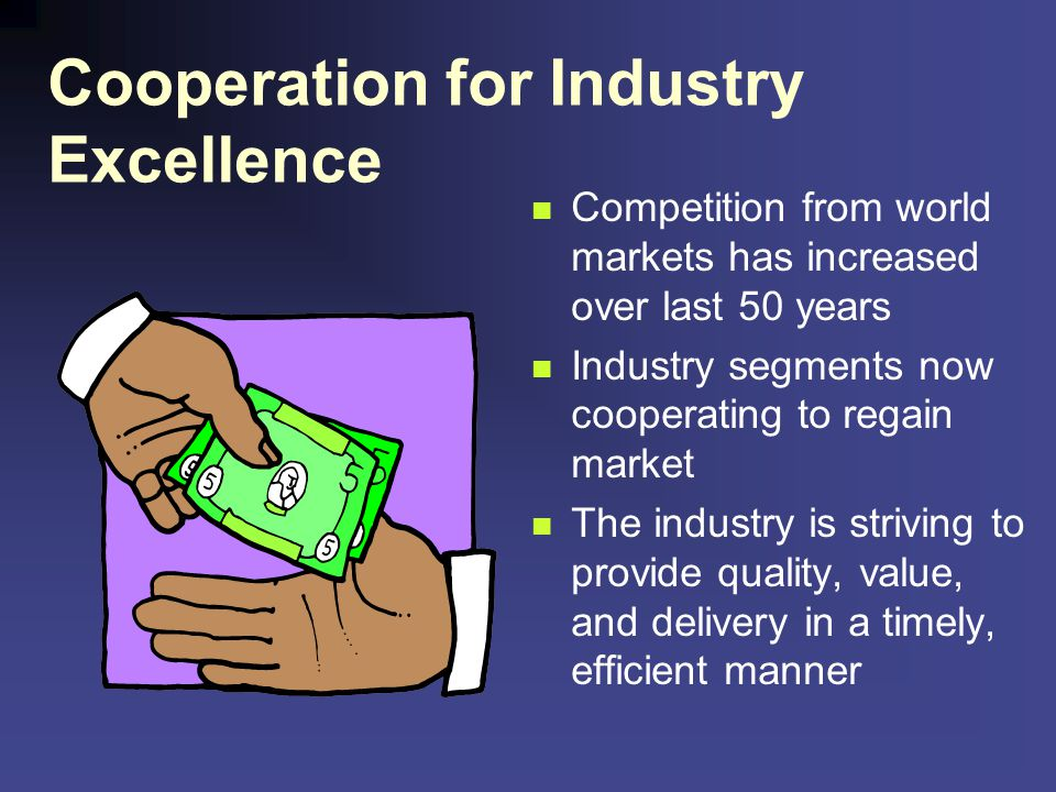 Cooperation for Industry Excellence Competition from world markets has increased over last 50 years Industry segments now cooperating to regain market