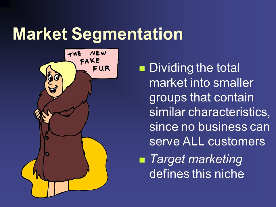 Market Segmentation Dividing the total market into smaller groups that contain similar characteristics, since no business can serve ALL customers Targ