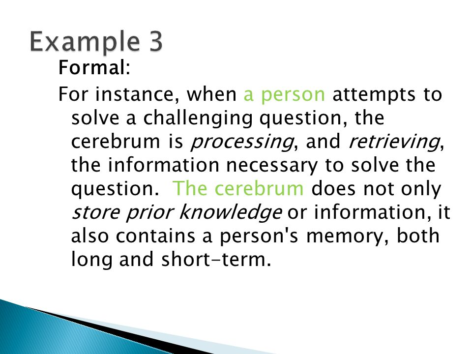 Formal: For instance, when a person attempts to solve a challenging question, the cerebrum is processing, and retrieving, the information necessary to