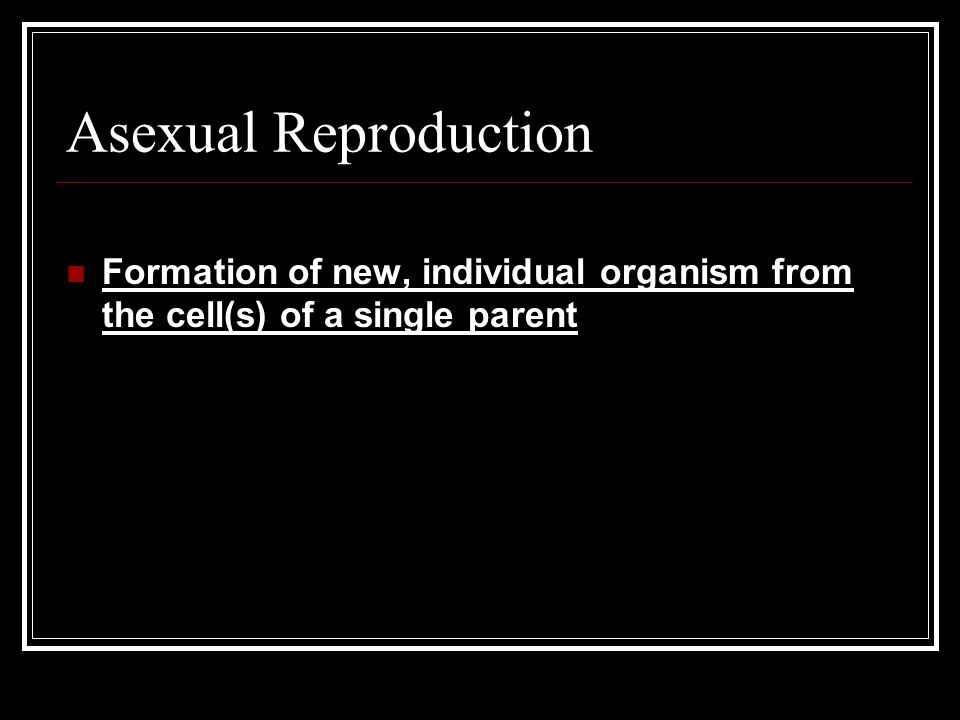 Asexual Reproduction Formation of new, individual organism from the cell(s) of a single parent