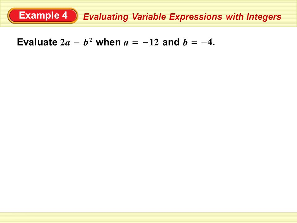Example 4 Evaluating Variable Expressions with Integers Evaluate 2a b 2 = – 12 – 4.4.