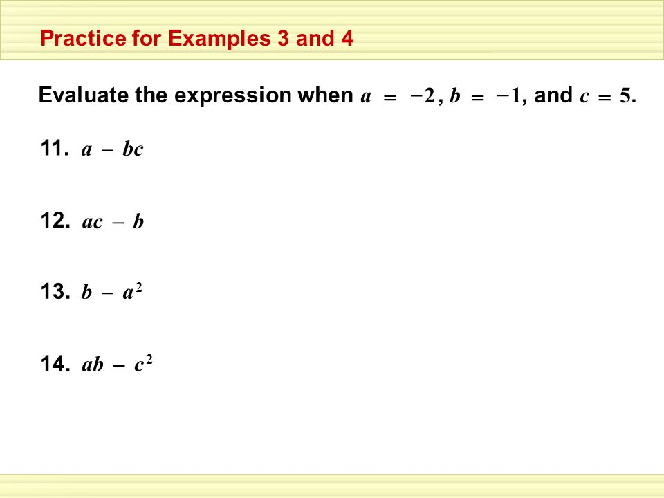 Evaluate the expression when a, b, and c 5. 11. 2 – = 1 – == bca– 12. bac– 13. a 2a 2 b– 14. c 2c 2 ab– Practice for Examples 3 and 4