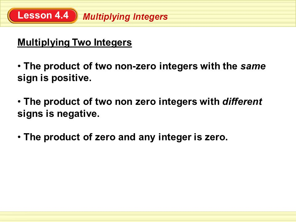 Lesson 4.4 Multiplying Integers Multiplying Two Integers The product of two non-zero integers with the same sign is positive. The product of two non z