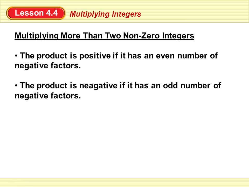 Lesson 4.4 Multiplying Integers Multiplying More Than Two Non-Zero Integers The product is positive if it has an even number of negative factors.