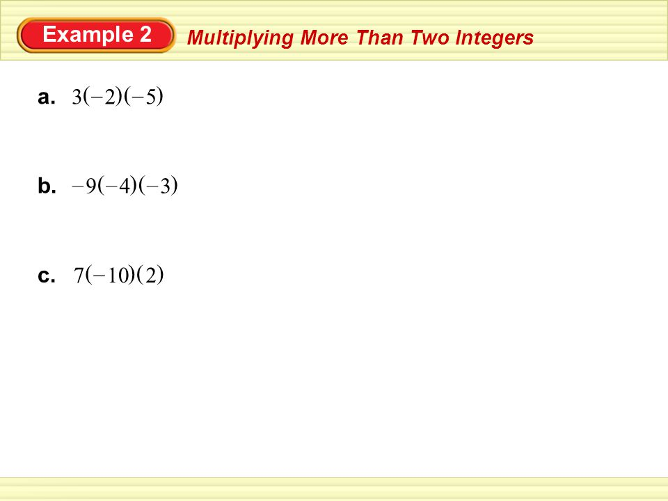 Multiplying More Than Two Integers Example 2 a. 3 () 2 – () 5 – b. () 4 – () 3 – 9 – c. () 10 – () 27