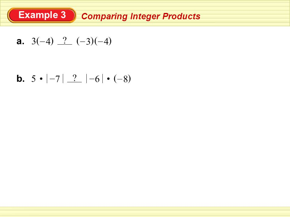 Example 3 Comparing Integer Products a. () 4 – 3 () 3 – () 4 – b. 5 () 8 – 7 – 6 –