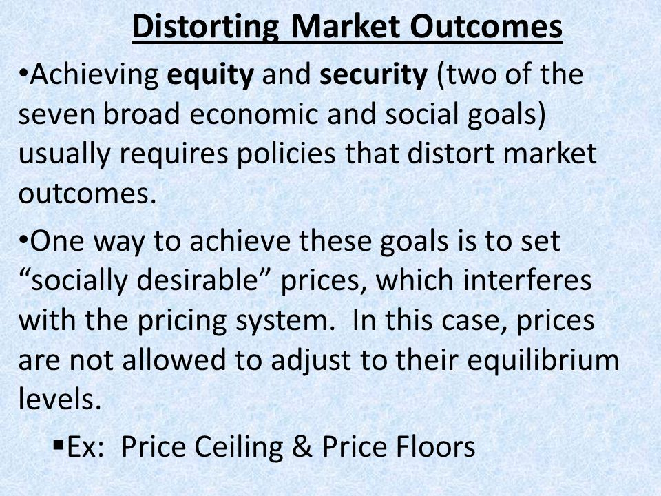 Distorting Market Outcomes Achieving equity and security (two of the seven broad economic and social goals) usually requires policies that distort mar