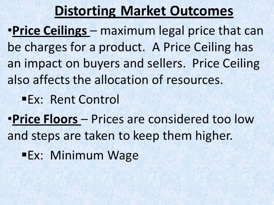 Distorting Market Outcomes Price Ceilings – maximum legal price that can be charges for a product. A Price Ceiling has an impact on buyers and sellers