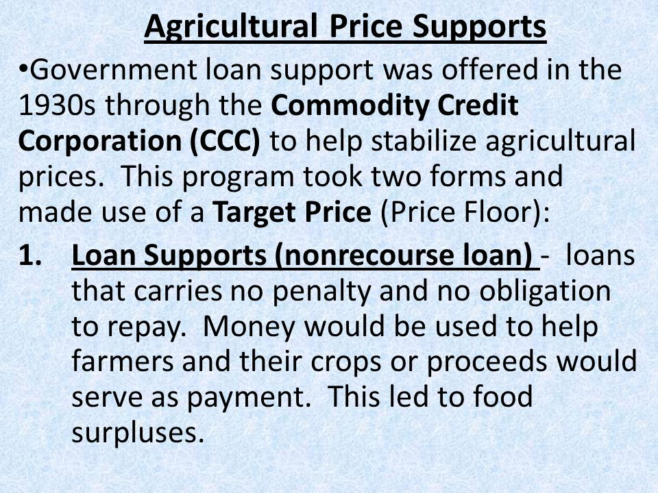 Agricultural Price Supports Government loan support was offered in the 1930s through the Commodity Credit Corporation (CCC) to help stabilize agricult