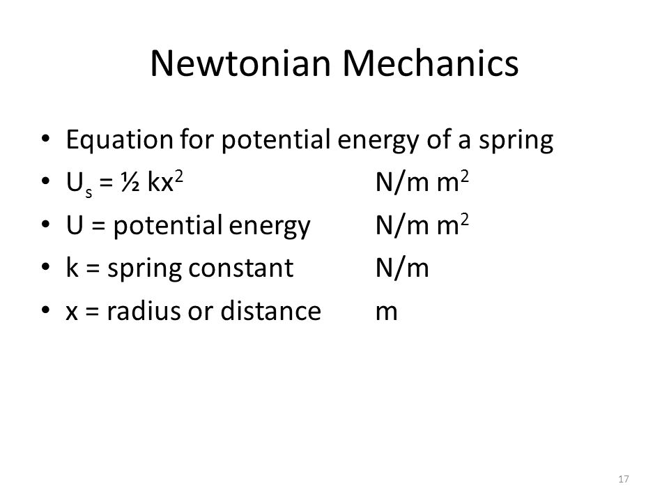 Newtonian Mechanics Equation for potential energy of a spring U s = ½ kx 2 N/m m 2 U = potential energyN/m m 2 k = spring constantN/m x = radius or distancem 17