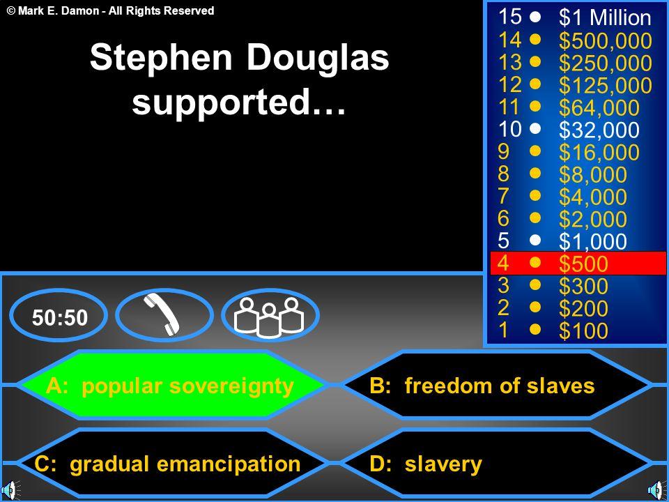 © Mark E. Damon - All Rights Reserved A: popular sovereignty C: gradual emancipation B: freedom of slaves D: slavery 50:50 15 14 13 12 11 10 9 8 7 6 5