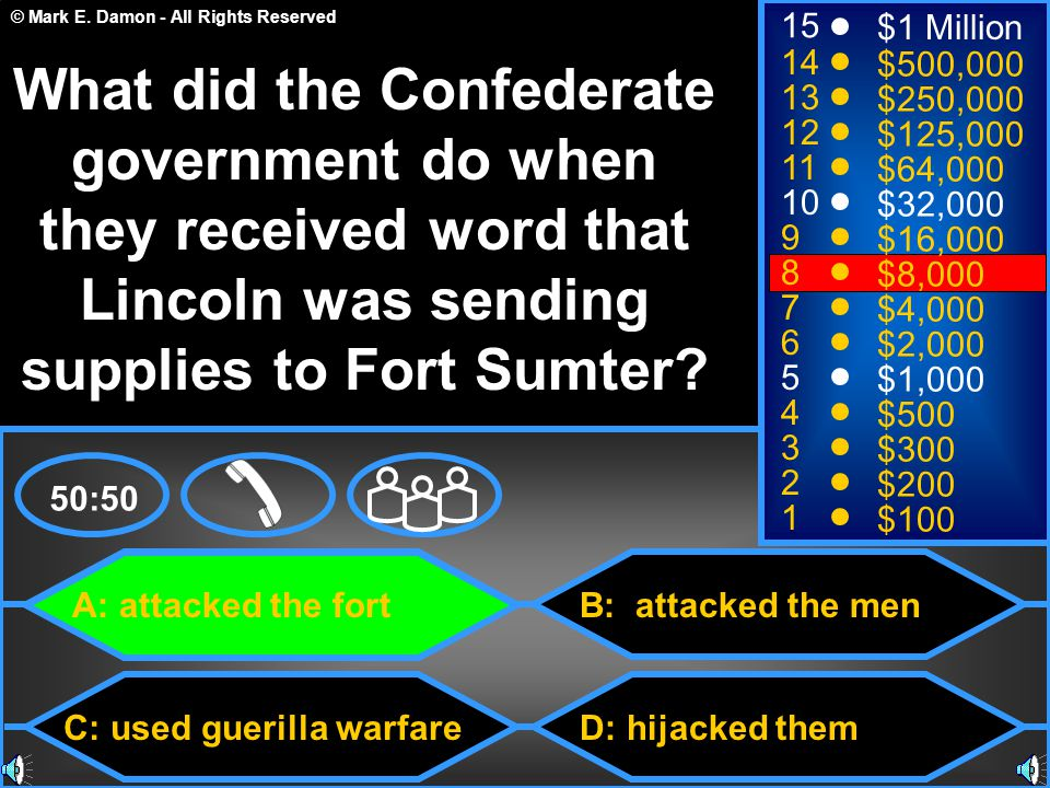 © Mark E. Damon - All Rights Reserved A: attacked the fort C: used guerilla warfare B: attacked the men D: hijacked them 50:50 15 14 13 12 11 10 9 8 7