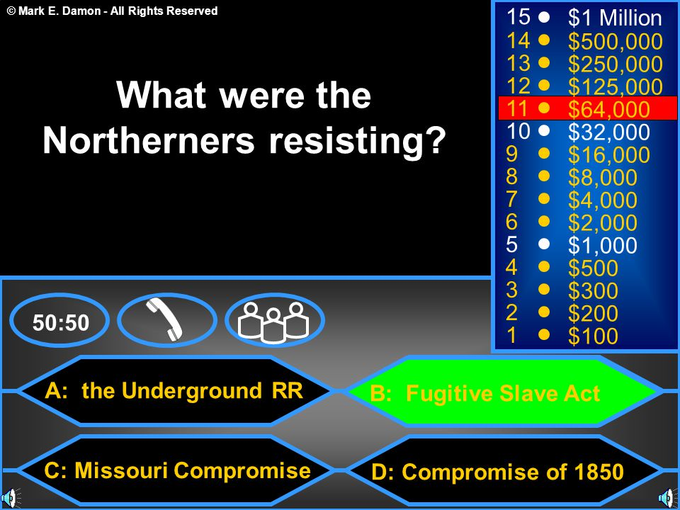 © Mark E. Damon - All Rights Reserved A: the Underground RR C: Missouri Compromise B: Fugitive Slave Act D: Compromise of 1850 50:50 15 14 13 12 11 10