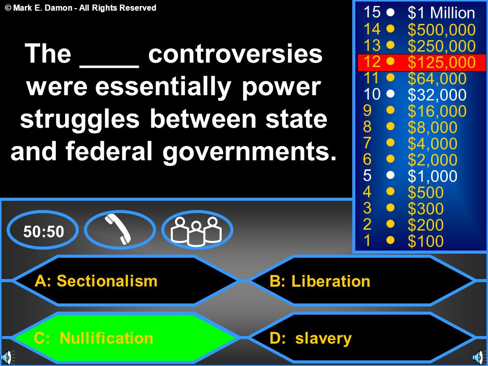 © Mark E. Damon - All Rights Reserved A: Sectionalism C: Nullification B: Liberation D: slavery 50:50 15 14 13 12 11 10 9 8 7 6 5 4 3 2 1 $1 Million $