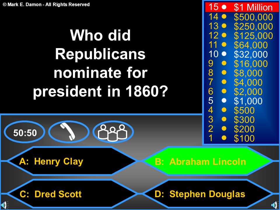 © Mark E. Damon - All Rights Reserved A: Henry Clay C: Dred Scott B: Abraham Lincoln D: Stephen Douglas 50:50 15 14 13 12 11 10 9 8 7 6 5 4 3 2 1 $1 M