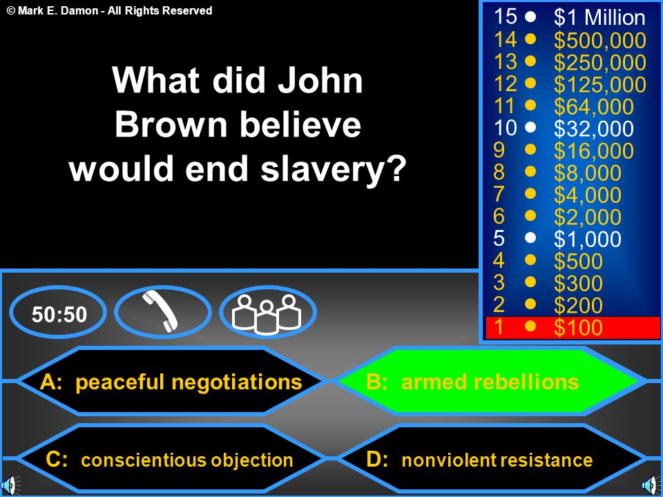 © Mark E. Damon - All Rights Reserved A: peaceful negotiations C: conscientious objection B: armed rebellions D: nonviolent resistance 50:50 15 14 13