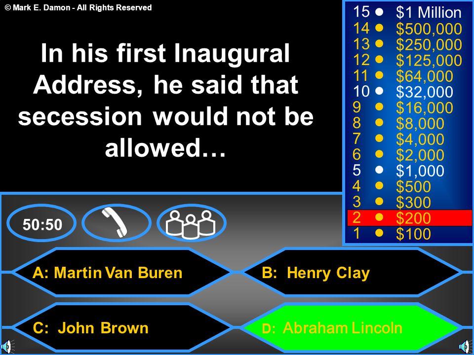© Mark E. Damon - All Rights Reserved A: Martin Van Buren C: John Brown B: Henry Clay D: Abraham Lincoln 50:50 15 14 13 12 11 10 9 8 7 6 5 4 3 2 1 $1