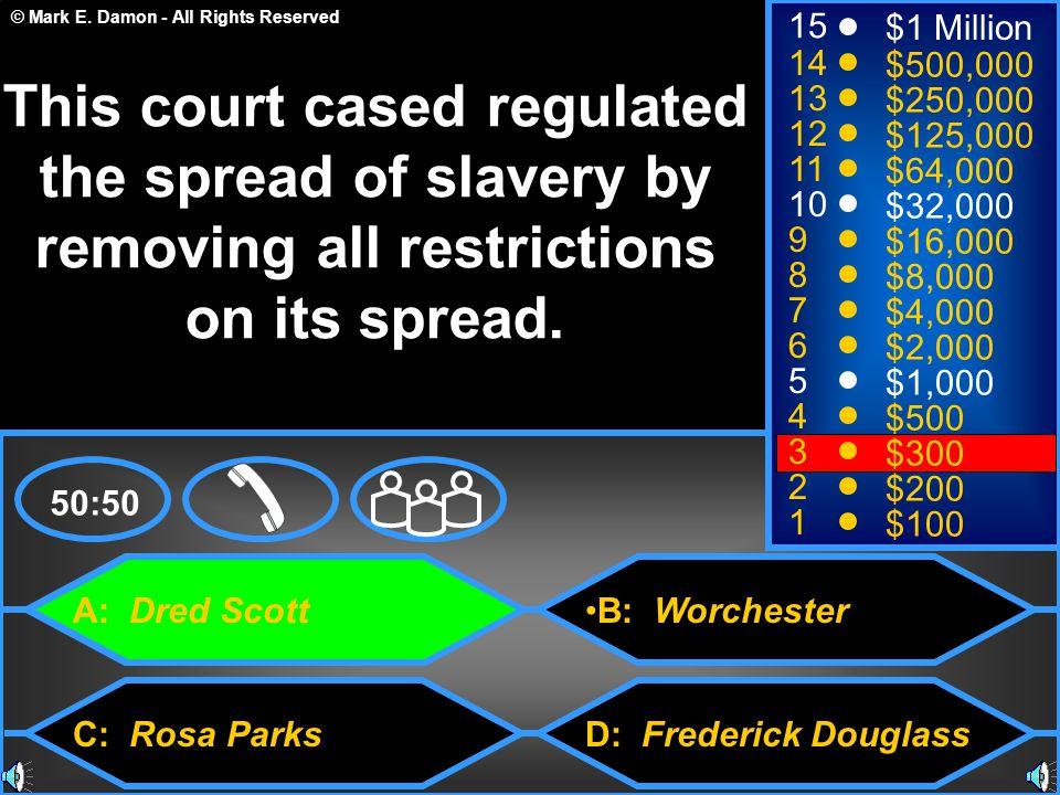 © Mark E. Damon - All Rights Reserved A: Dred Scott C: Rosa Parks B: Worchester D: Frederick Douglass 50:50 15 14 13 12 11 10 9 8 7 6 5 4 3 2 1 $1 Mil