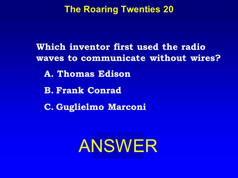 The Roaring Twenties 20 ANSWER Which inventor first used the radio waves to communicate without wires.