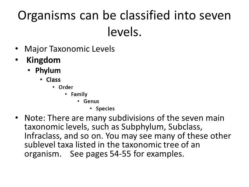 Organisms can be classified into seven levels. Major Taxonomic Levels Kingdom Phylum Class Order Family Genus Species Note: There are many subdivision