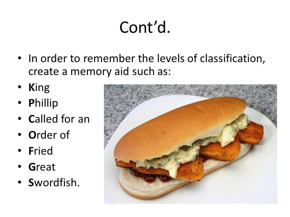 Cont'd. In order to remember the levels of classification, create a memory aid such as: King Phillip Called for an Order of Fried Great Swordfish.