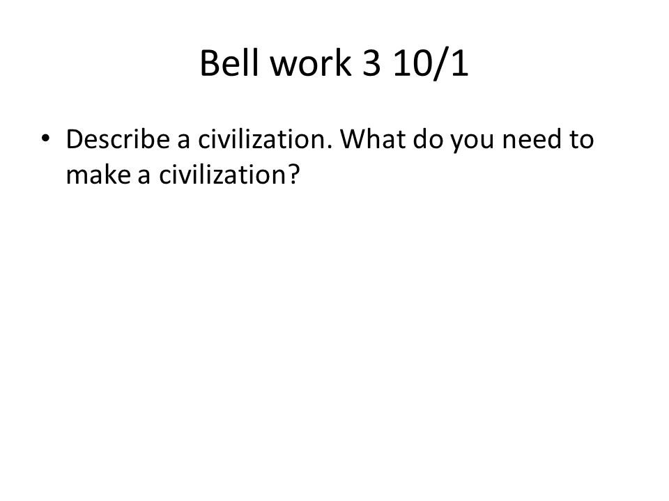 Bell work 3 10/1 Describe a civilization. What do you need to make a civilization?