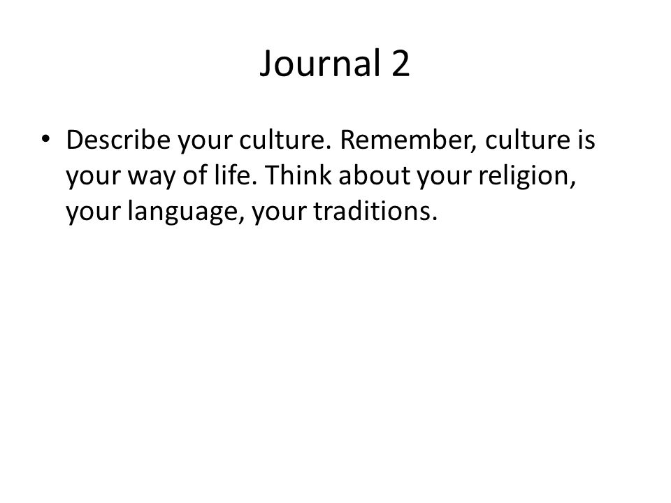 Journal 2 Describe your culture. Remember, culture is your way of life. Think about your religion, your language, your traditions.