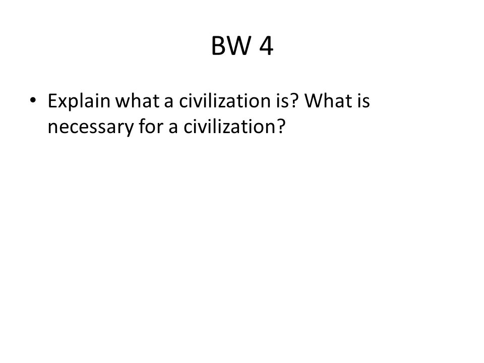 BW 4 Explain what a civilization is? What is necessary for a civilization?