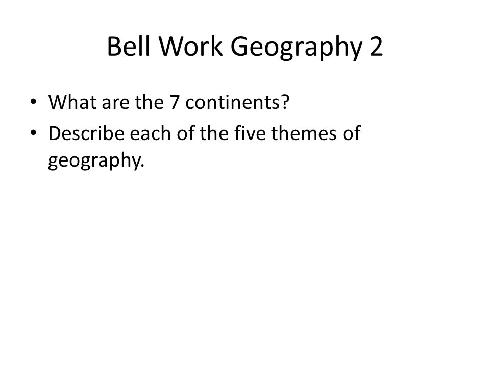Bell Work Geography 2 What are the 7 continents? Describe each of the five themes of geography.
