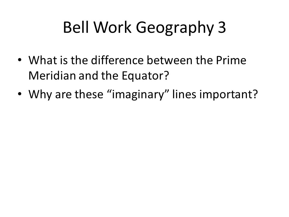 "Bell Work Geography 3 What is the difference between the Prime Meridian and the Equator? Why are these ""imaginary"" lines important?"