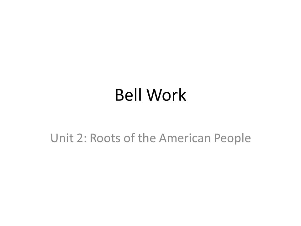 Bell Work Unit 2: Roots of the American People