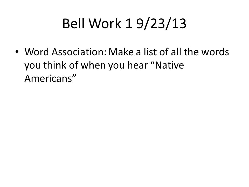 "Bell Work 1 9/23/13 Word Association: Make a list of all the words you think of when you hear ""Native Americans"""