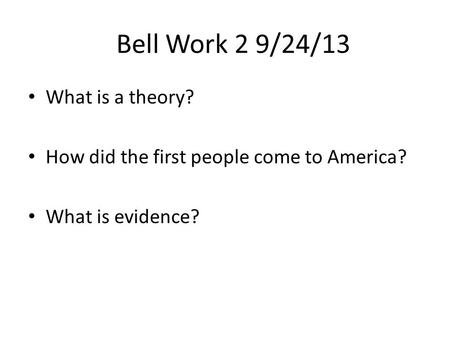 Bell Work 2 9/24/13 What is a theory? How did the first people come to America? What is evidence?