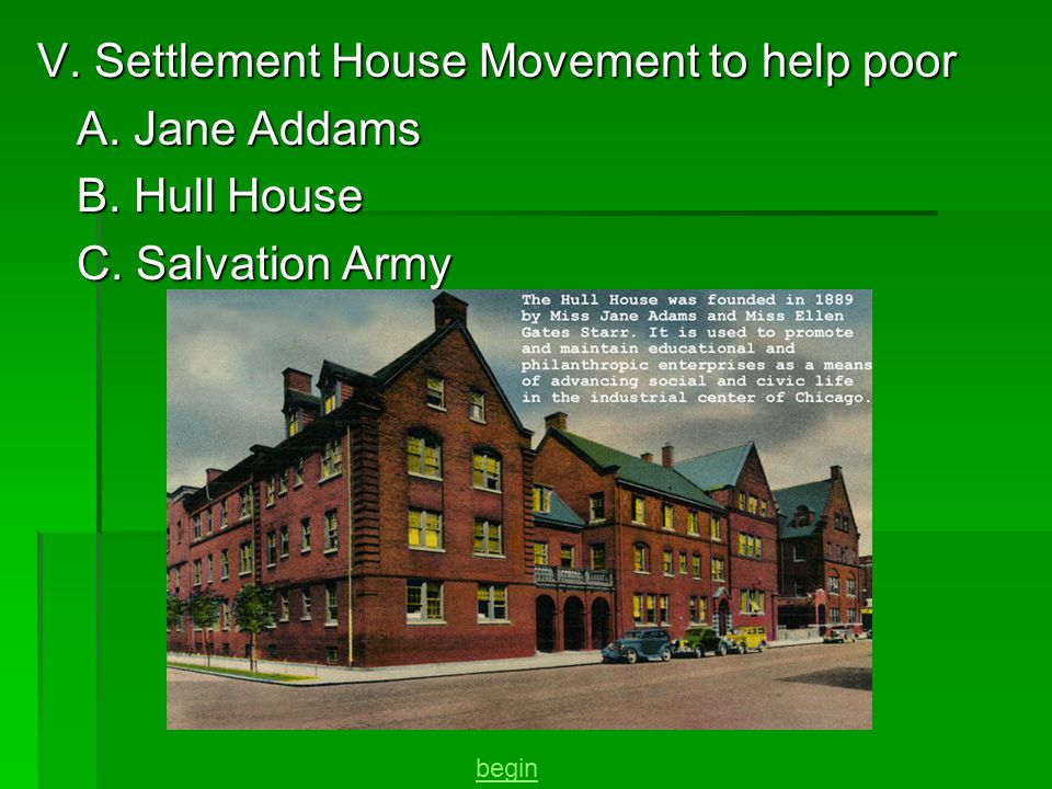 V. Settlement House Movement to help poor A. Jane Addams B. Hull House C. Salvation Army begin