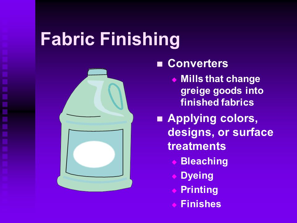 Fabric Finishing Converters  Mills that change greige goods into finished fabrics Applying colors, designs, or surface treatments  Bleaching  Dyeing  Printing  Finishes
