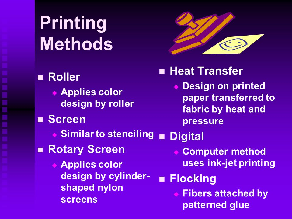 Printing Methods Roller   Applies color design by roller Screen   Similar to stenciling Rotary Screen   Applies color design by cylinder- shaped nylon screens Heat Transfer  Design on printed paper transferred to fabric by heat and pressure Digital  Computer method uses ink-jet printing Flocking  Fibers attached by patterned glue