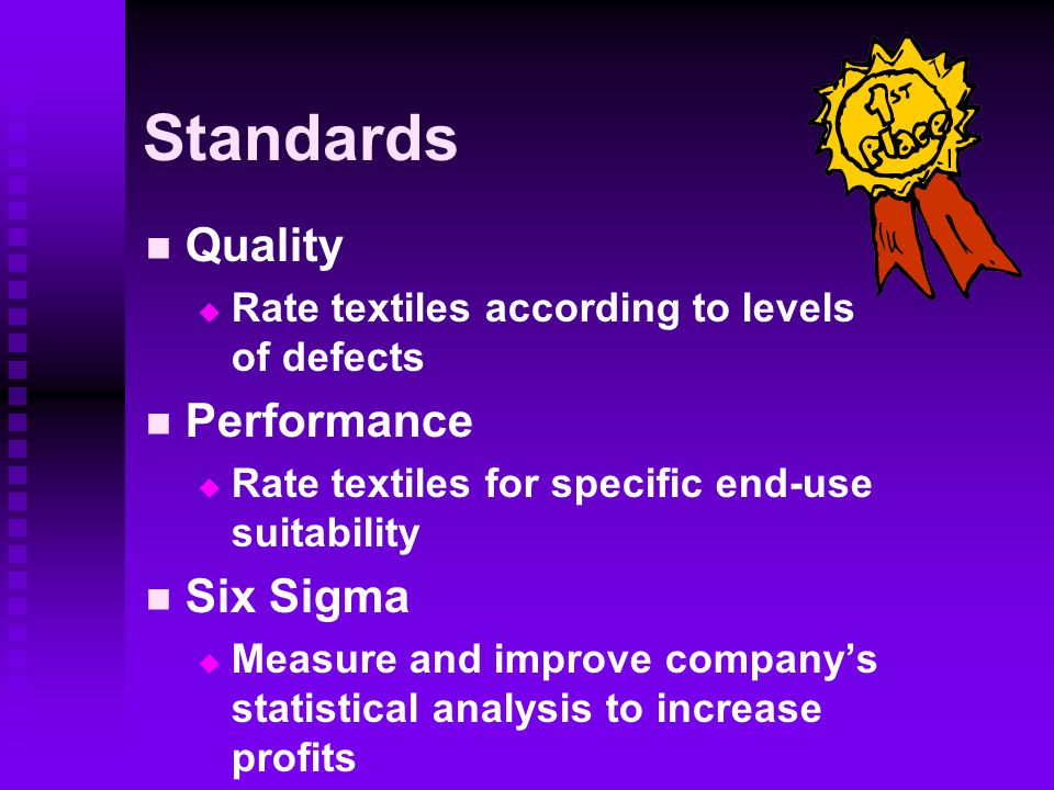 Standards Quality   Rate textiles according to levels of defects Performance   Rate textiles for specific end-use suitability Six Sigma   Measure and improve company's statistical analysis to increase profits