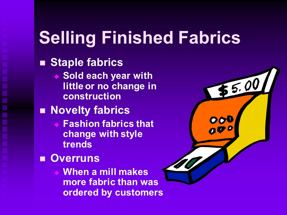 Selling Finished Fabrics Staple fabrics   Sold each year with little or no change in construction Novelty fabrics   Fashion fabrics that change with style trends Overruns   When a mill makes more fabric than was ordered by customers