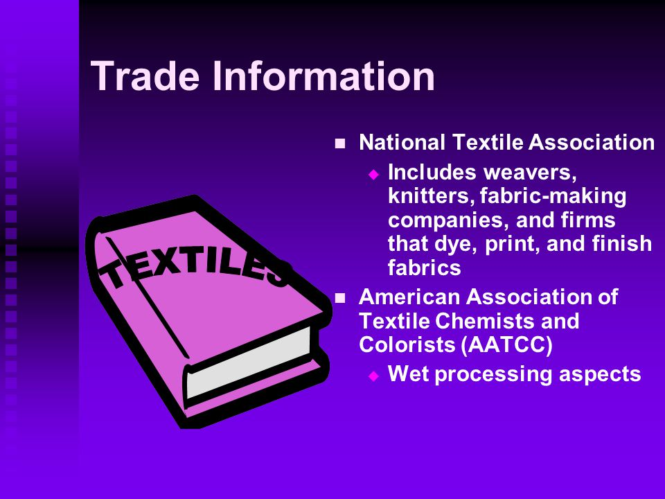 Trade Information National Textile Association  Includes weavers, knitters, fabric-making companies, and firms that dye, print, and finish fabrics American Association of Textile Chemists and Colorists (AATCC)  Wet processing aspects