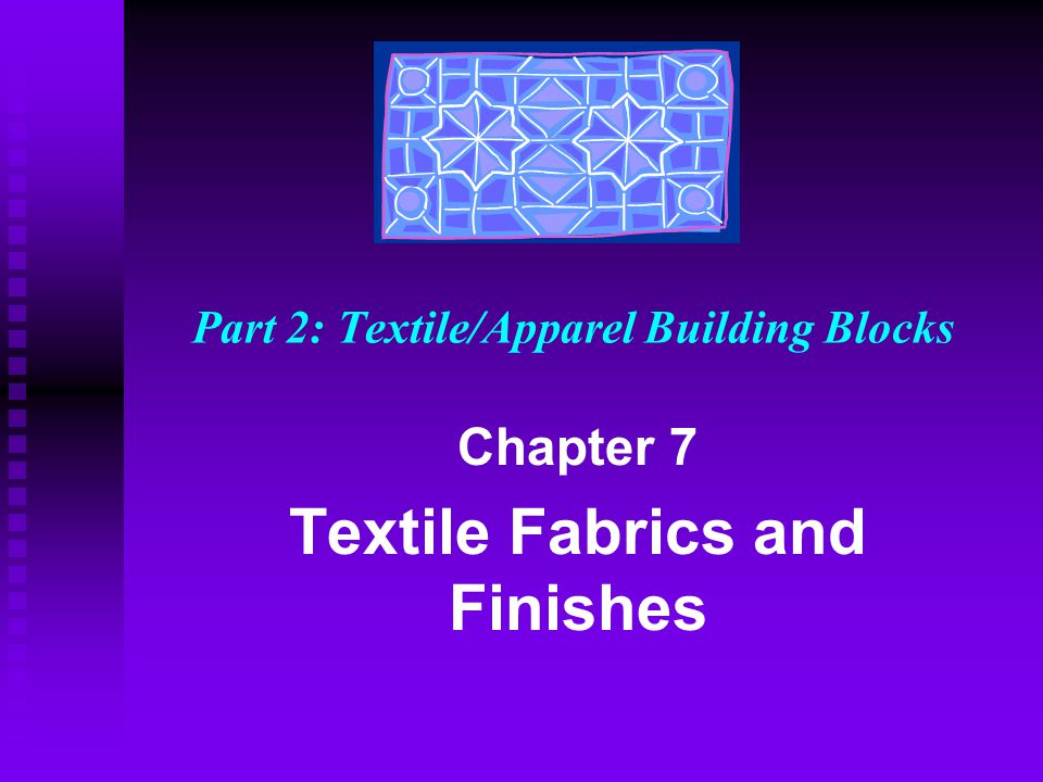 Part 2: Textile/Apparel Building Blocks Chapter 7 Textile Fabrics and Finishes