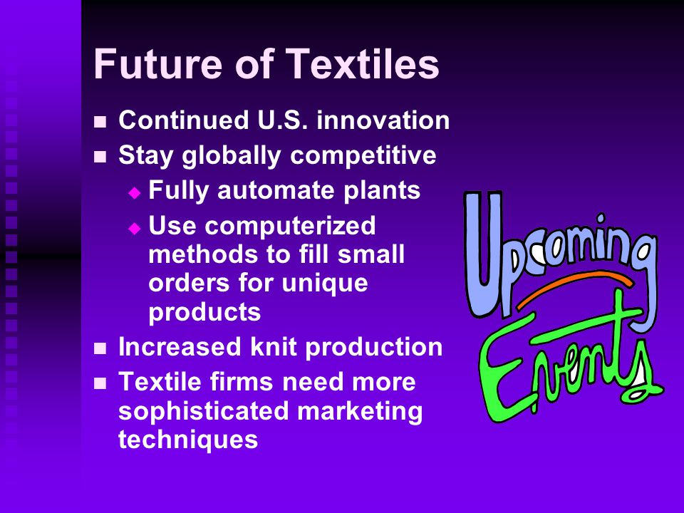Future of Textiles Continued U.S. innovation Stay globally competitive   Fully automate plants   Use computerized methods to fill small orders for