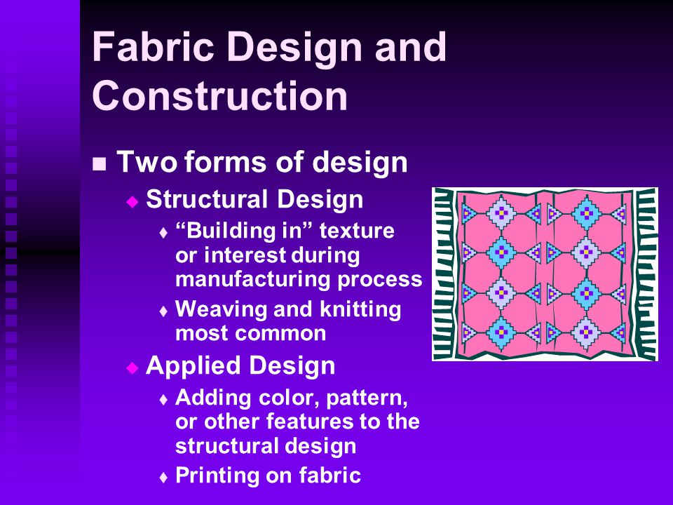 Fabric Design and Construction Two forms of design   Structural Design   Building in texture or interest during manufacturing process   Weaving and knitting most common   Applied Design   Adding color, pattern, or other features to the structural design   Printing on fabric