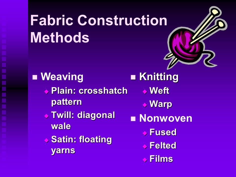 Fabric Construction Methods Weaving  Plain: crosshatch pattern  Twill: diagonal wale  Satin: floating yarns Knitting  Weft  Warp Nonwoven  Fused  Felted  Films