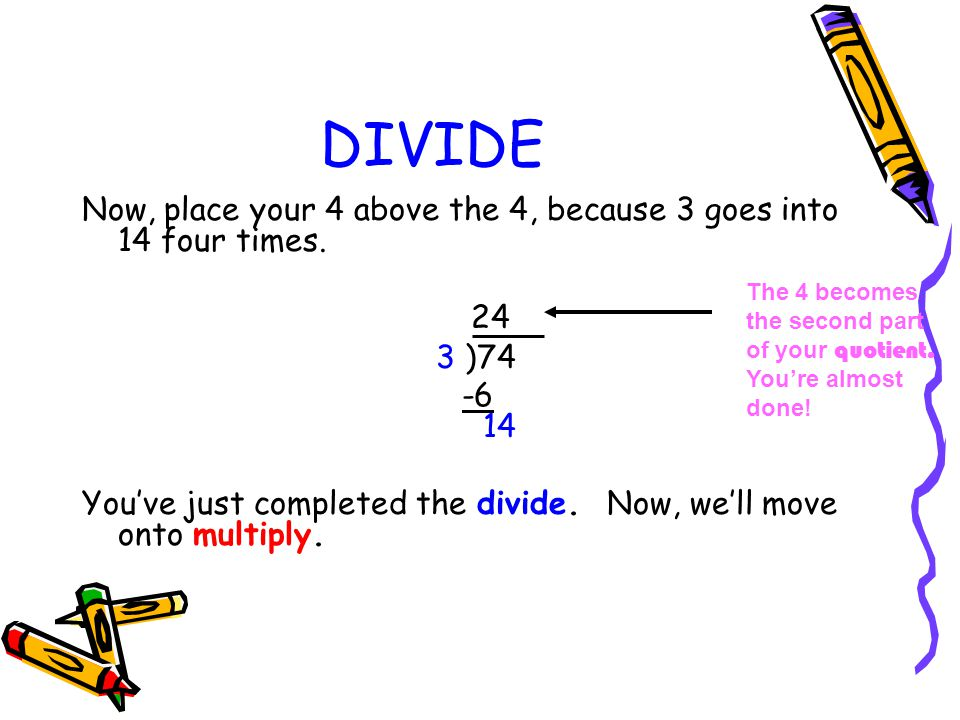 DIVIDE Now, place your 4 above the 4, because 3 goes into 14 four times. 24 3 )74 -6 14 You've just completed the divide. Now, we'll move onto multipl