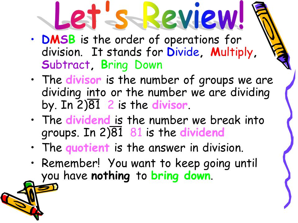 DMSB is the order of operations for division. It stands for Divide, Multiply, Subtract, Bring Down The divisor is the number of groups we are dividing